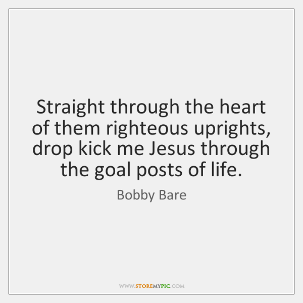 Straight through the heart of them righteous uprights, drop kick me Jesus ...