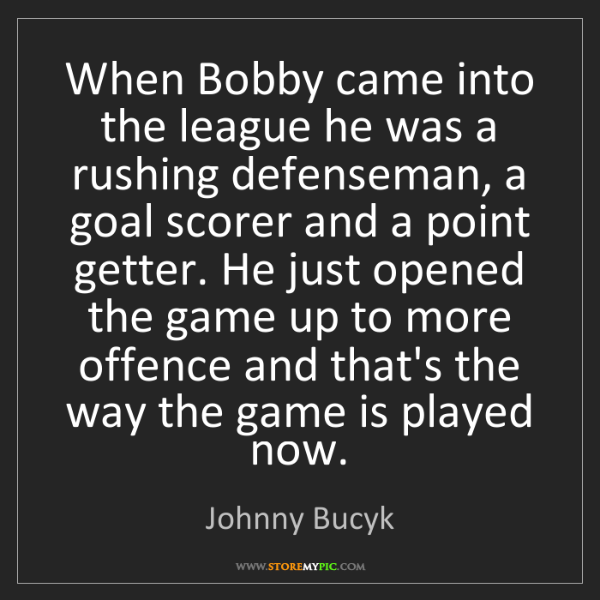 Johnny Bucyk: When Bobby came into the league he was a rushing defenseman,...