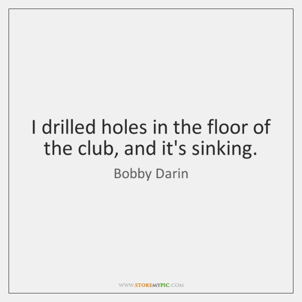 I drilled holes in the floor of the club, and it's sinking.