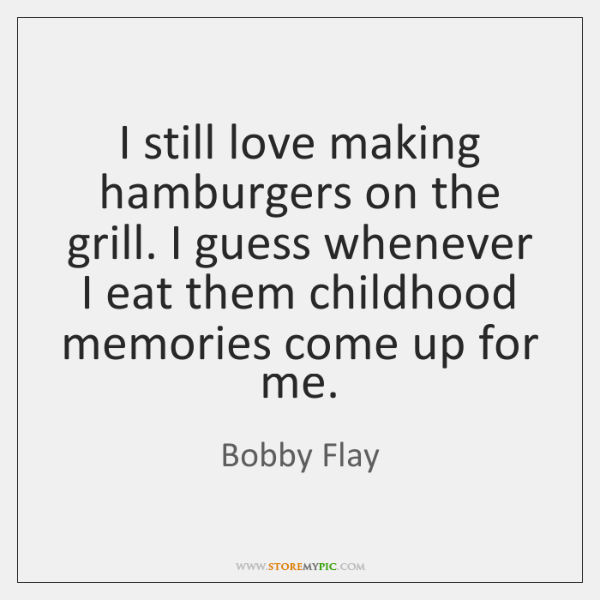 I still love making hamburgers on the grill. I guess whenever I ...