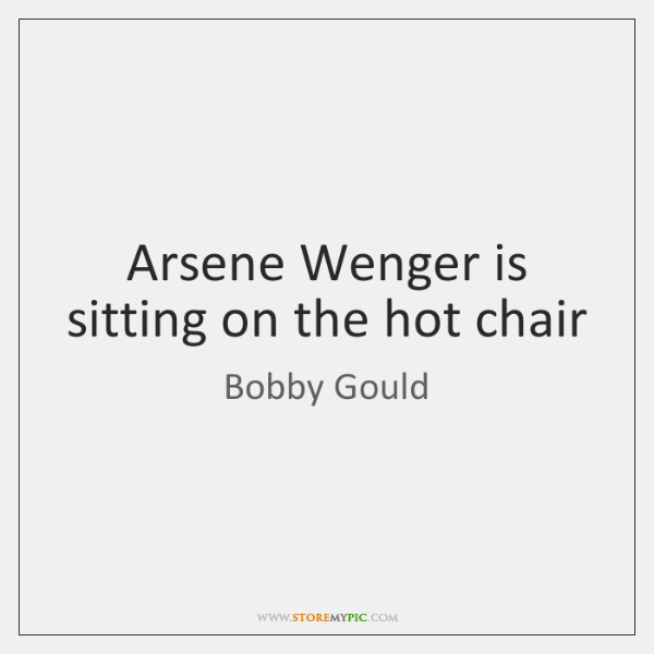 Arsene Wenger is sitting on the hot chair