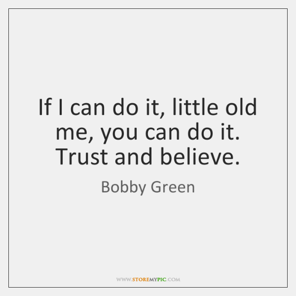 If I can do it, little old me, you can do it. ...