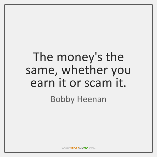 The money's the same, whether you earn it or scam it.