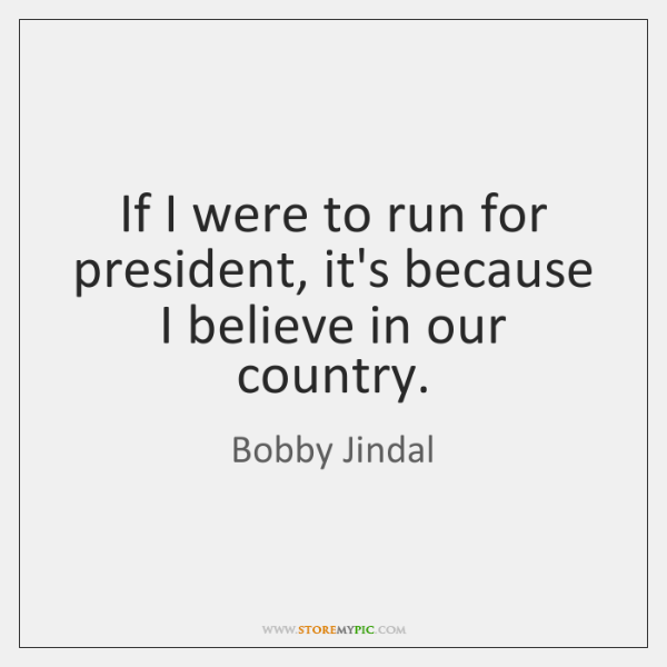 If I were to run for president, it's because I believe in ...