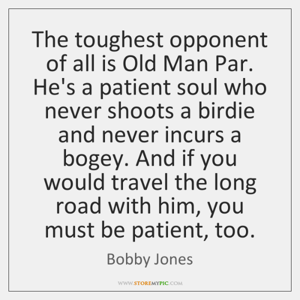 The toughest opponent of all is Old Man Par. He's a patient ...