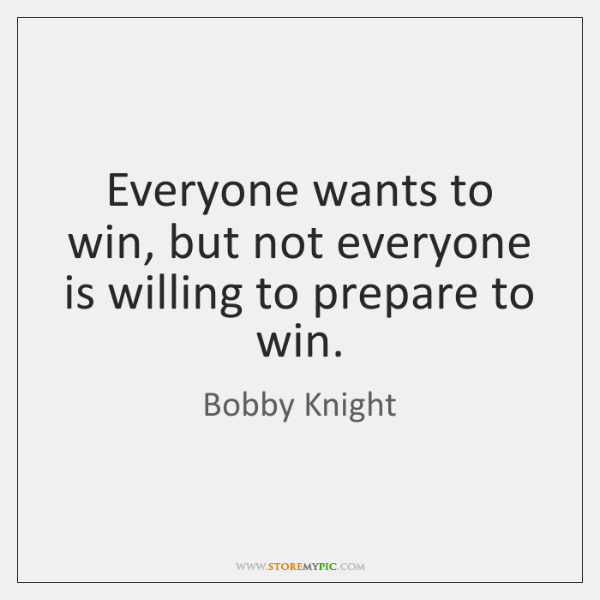Everyone wants to win, but not everyone is willing to prepare to ...