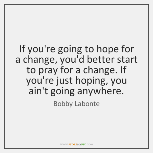 If you're going to hope for a change, you'd better start to ...