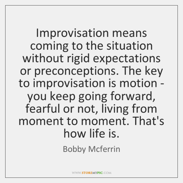 Improvisation means coming to the situation without rigid expectations or preconceptions. The ...