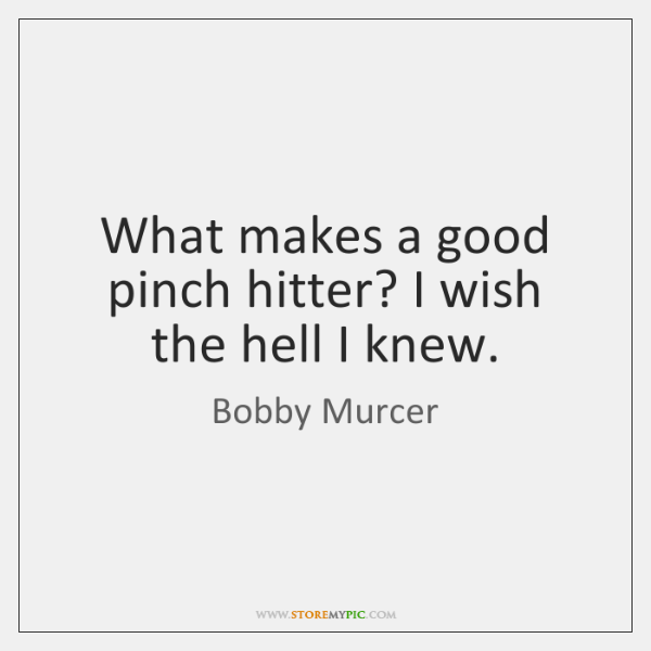 What makes a good pinch hitter? I wish the hell I knew.