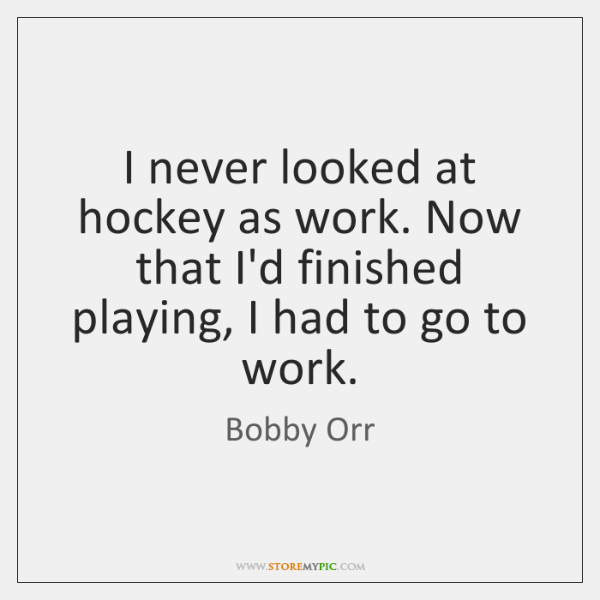 I never looked at hockey as work. Now that I'd finished playing, ...