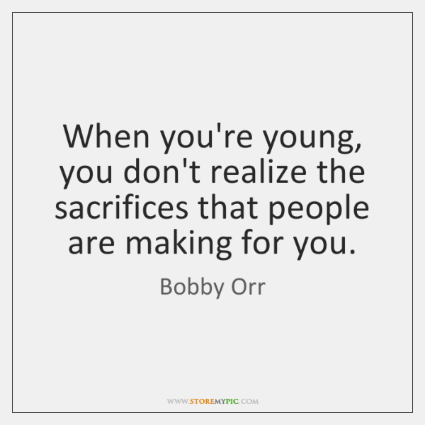 When you're young, you don't realize the sacrifices that people are making ...