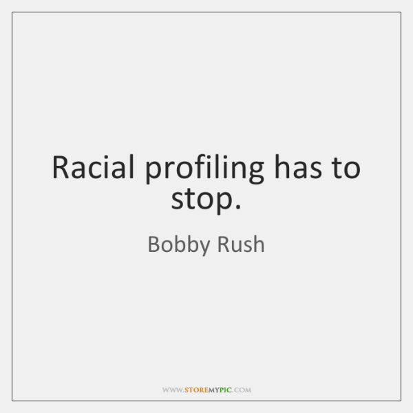 Racial profiling has to stop.