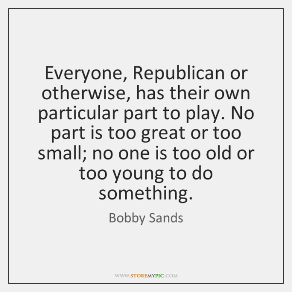 Everyone, Republican or otherwise, has their own particular part to play. No ...