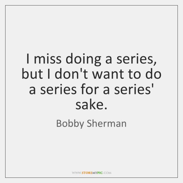 I miss doing a series, but I don't want to do a ...