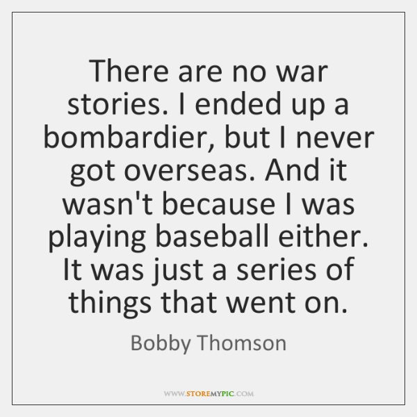 There are no war stories. I ended up a bombardier, but I ...