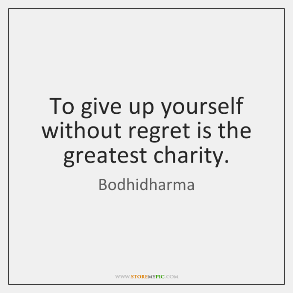 To give up yourself without regret is the greatest charity.