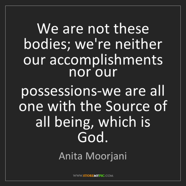 Anita Moorjani: We are not these bodies; we're neither our accomplishments...
