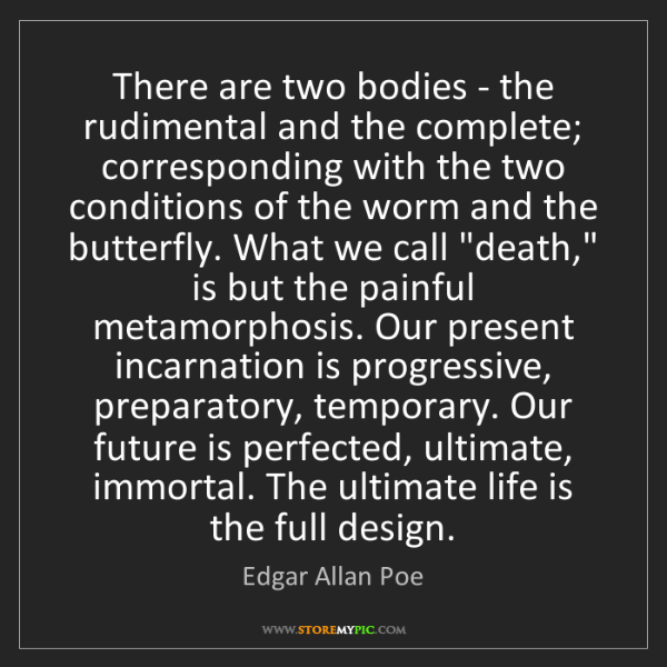 Edgar Allan Poe: There are two bodies - the rudimental and the complete;...