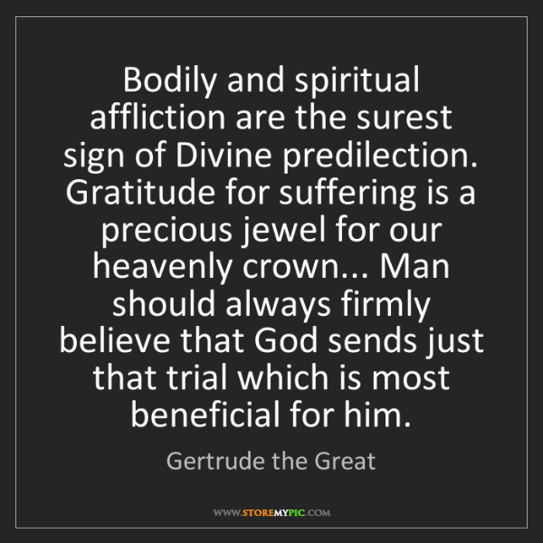 Gertrude the Great: Bodily and spiritual affliction are the surest sign of...