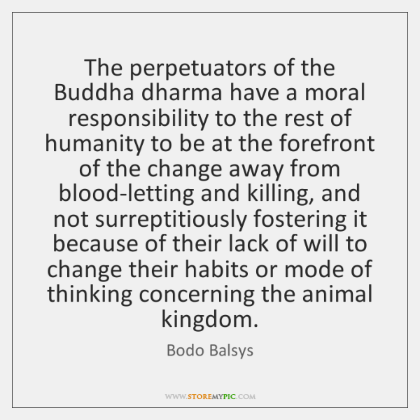 The perpetuators of the Buddha dharma have a moral responsibility to the ...