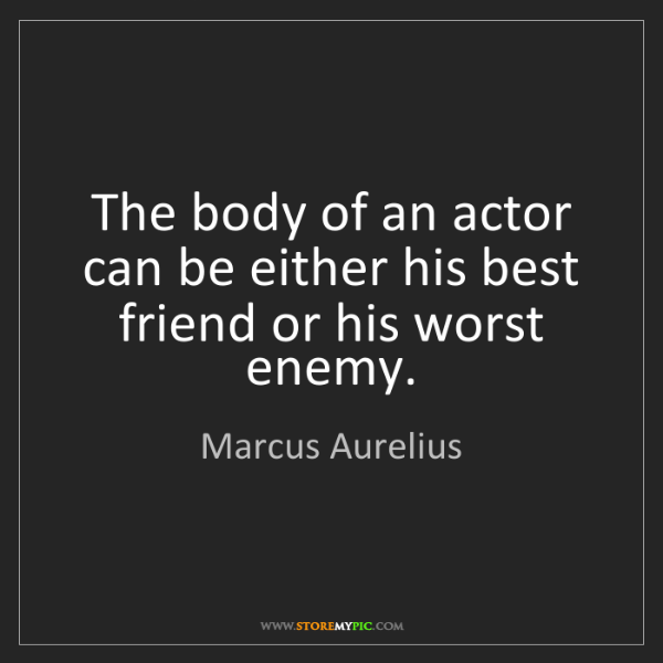 Marcus Aurelius: The body of an actor can be either his best friend or...
