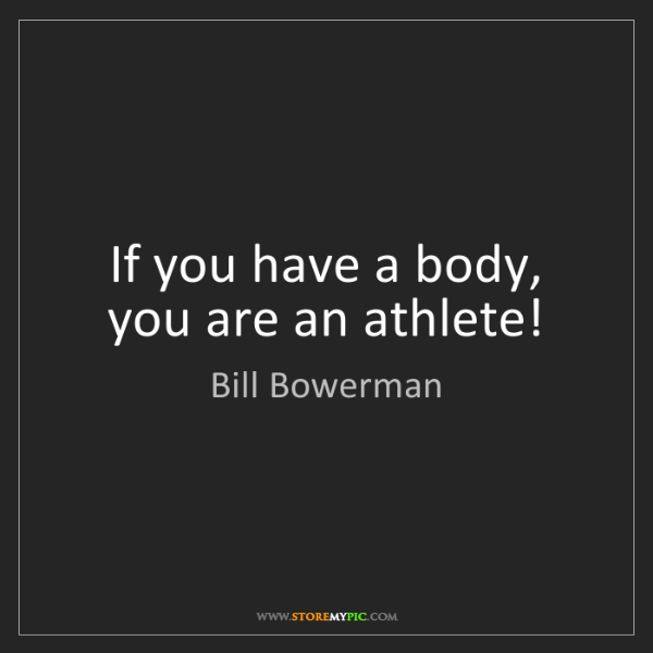 Bill Bowerman: If you have a body, you are an athlete!