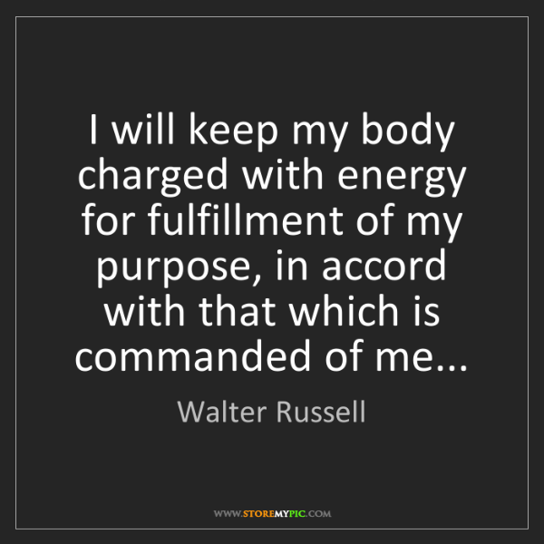 Walter Russell: I will keep my body charged with energy for fulfillment...