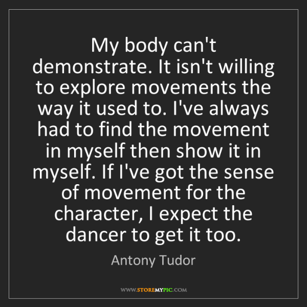 Antony Tudor: My body can't demonstrate. It isn't willing to explore...
