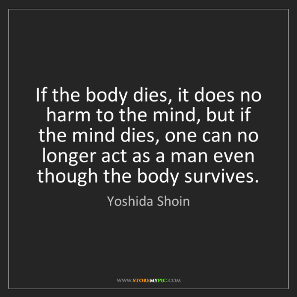 Yoshida Shoin: If the body dies, it does no harm to the mind, but if...