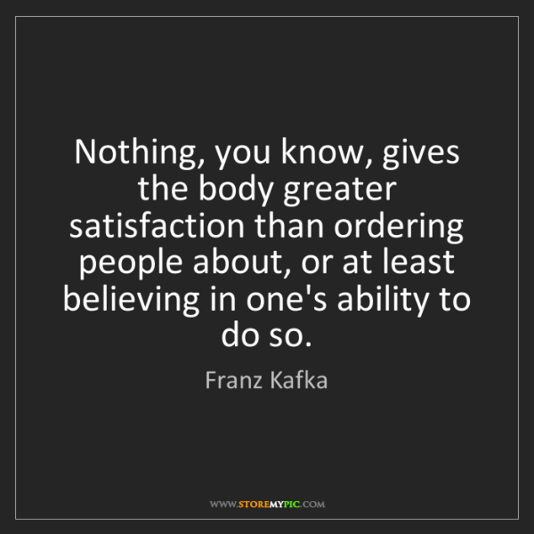 Franz Kafka: Nothing, you know, gives the body greater satisfaction...