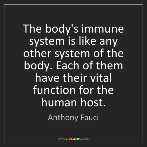 Anthony Fauci: The body's immune system is like any other system of...
