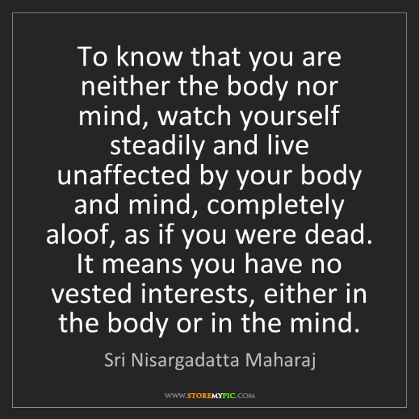 Sri Nisargadatta Maharaj: To know that you are neither the body nor mind, watch...
