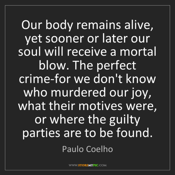 Paulo Coelho: Our body remains alive, yet sooner or later our soul...