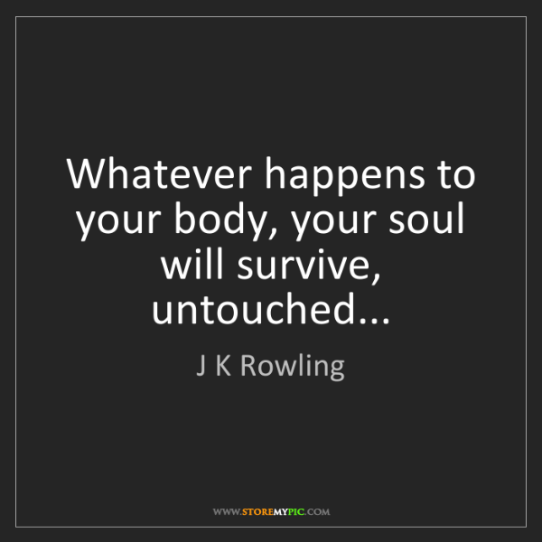 J K Rowling: Whatever happens to your body, your soul will survive,...