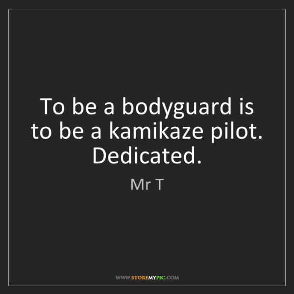 Mr T: To be a bodyguard is to be a kamikaze pilot. Dedicated.