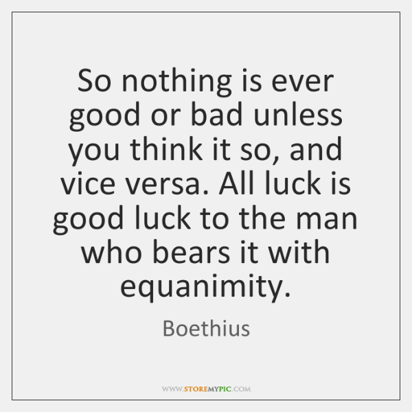So nothing is ever good or bad unless you think it so, ...