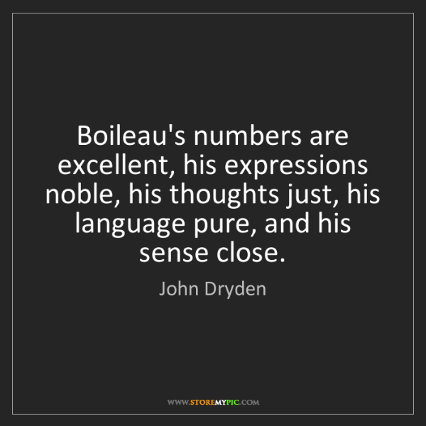 John Dryden: Boileau's numbers are excellent, his expressions noble,...