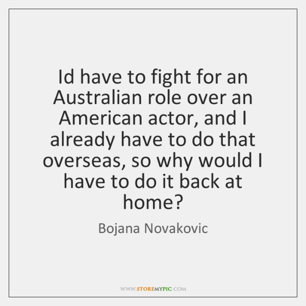 Id have to fight for an Australian role over an American actor, ...