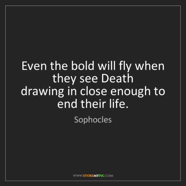Sophocles: Even the bold will fly when they see Death   drawing...