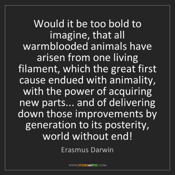 Erasmus Darwin: Would it be too bold to imagine, that all warmblooded...