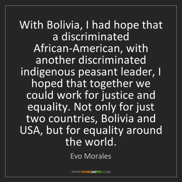 Evo Morales: With Bolivia, I had hope that a discriminated African-American,...