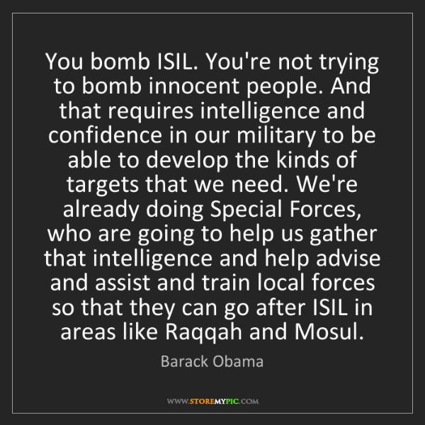 Barack Obama: You bomb ISIL. You're not trying to bomb innocent people....