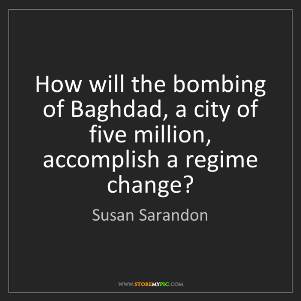 Susan Sarandon: How will the bombing of Baghdad, a city of five million,...