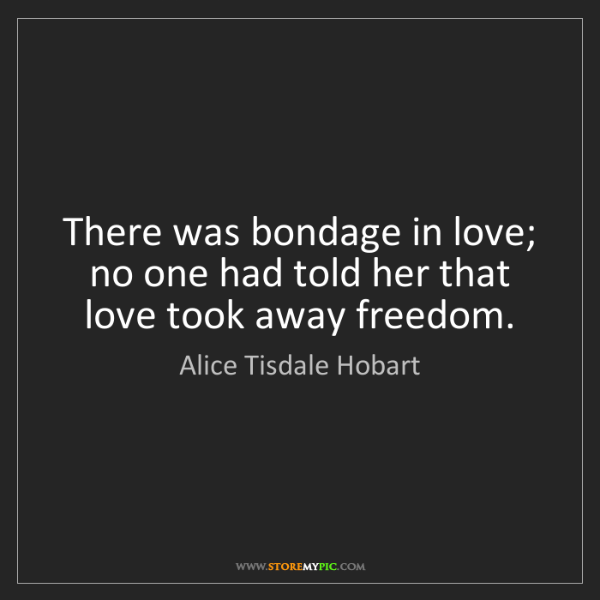 Alice Tisdale Hobart: There was bondage in love; no one had told her that love...