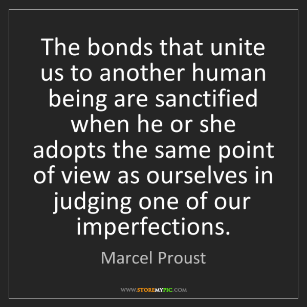 Marcel Proust: The bonds that unite us to another human being are sanctified...