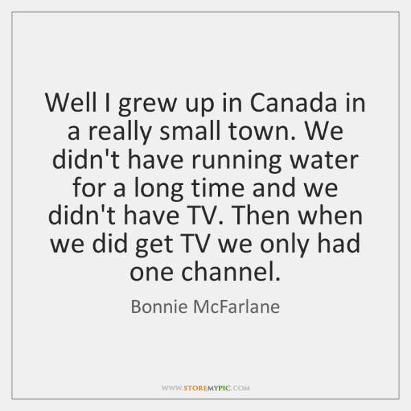 Well I grew up in Canada in a really small town. We ...