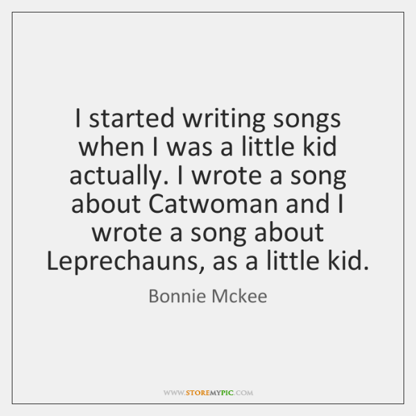 I started writing songs when I was a little kid actually. I ...