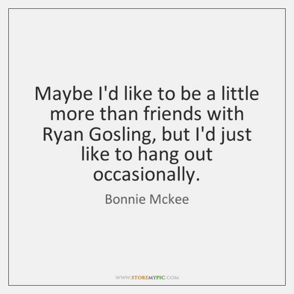 Maybe I'd like to be a little more than friends with Ryan ...