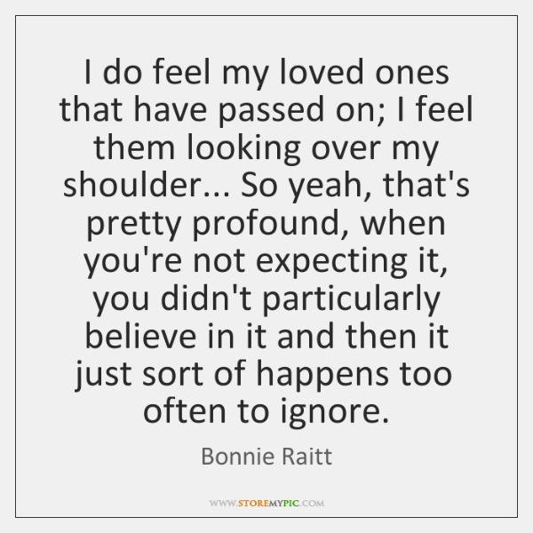 I do feel my loved ones that have passed on; I feel ...