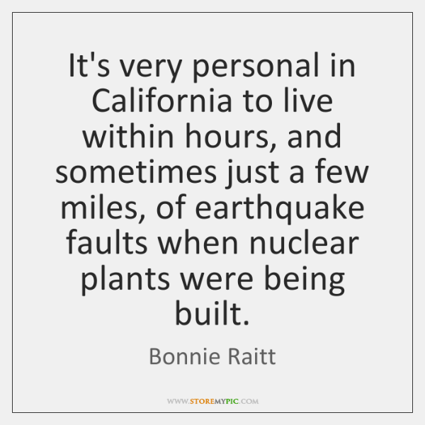 It's very personal in California to live within hours, and sometimes just ...